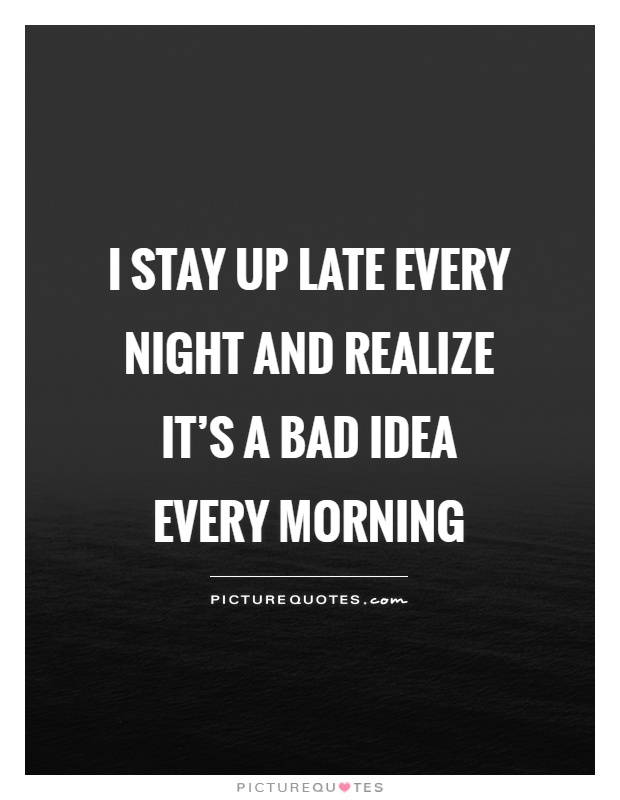 I stay up late every night and realize it's a bad idea every morning Picture Quote #1