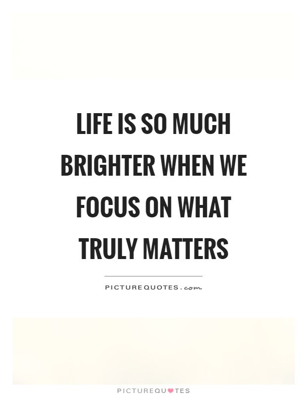 Life is so much brighter when we focus on what truly matters Picture Quote #1