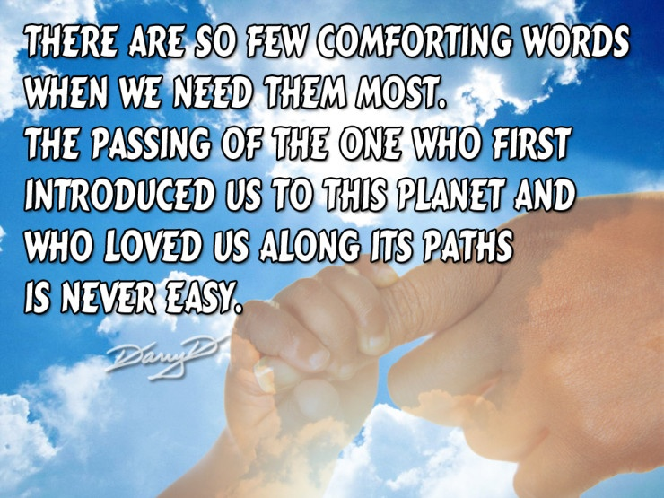 There are so few comforting words when we need them most. The passing of the one who first introduced us to this planet and who loved us along its paths is never easy Picture Quote #1