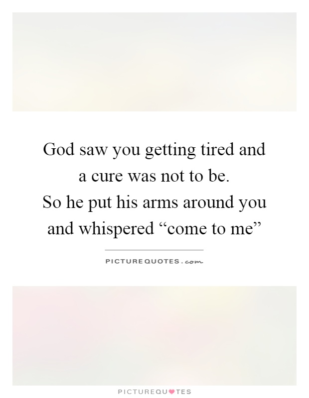 "God saw you getting tired and a cure was not to be.  So he put his arms around you and whispered ""come to me"" Picture Quote #1"