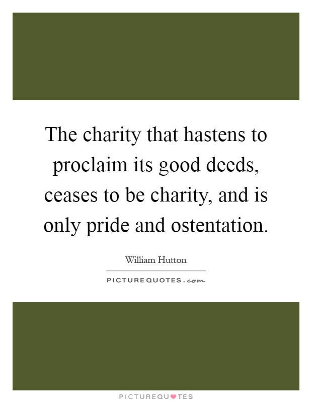 The charity that hastens to proclaim its good deeds, ceases to be charity, and is only pride and ostentation Picture Quote #1