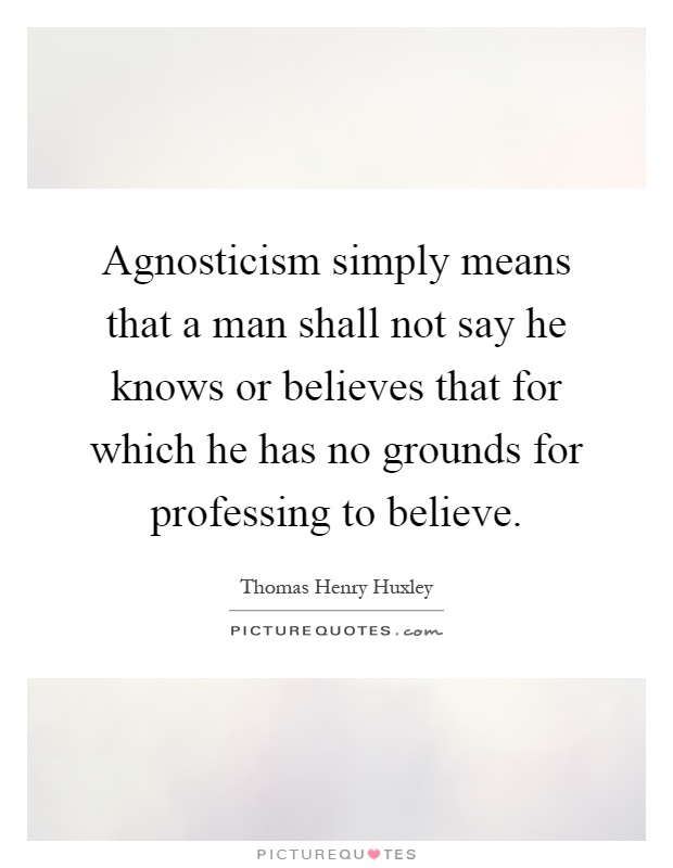 Agnosticism simply means that a man shall not say he knows or believes that for which he has no grounds for professing to believe Picture Quote #1