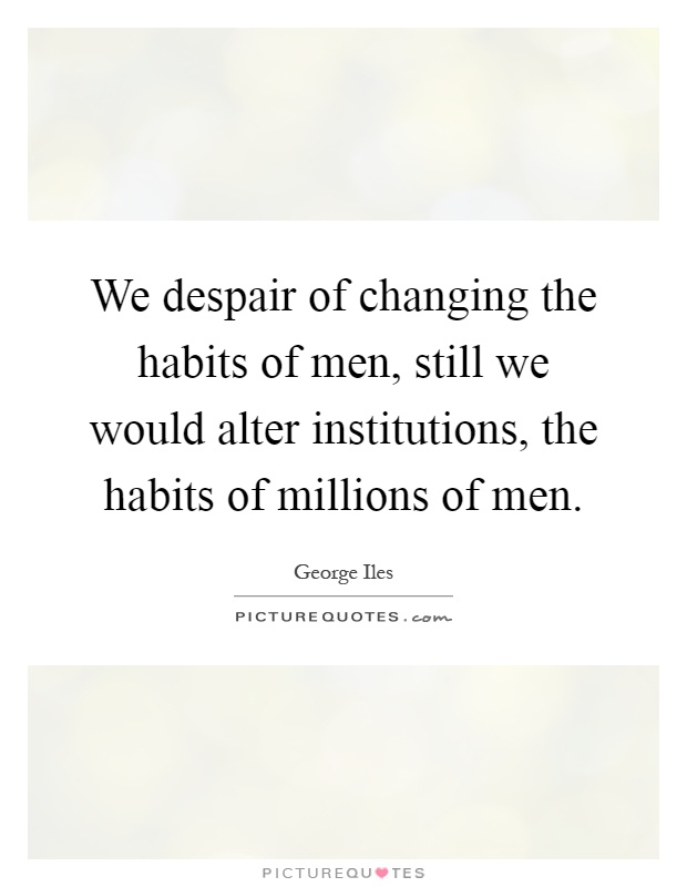 We despair of changing the habits of men, still we would alter institutions, the habits of millions of men Picture Quote #1