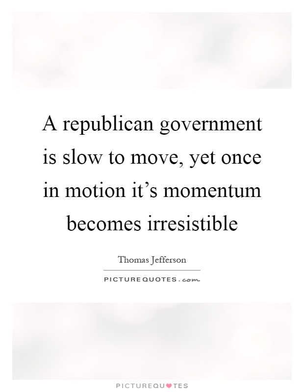 A republican government is slow to move, yet once in motion it's momentum becomes irresistible Picture Quote #1