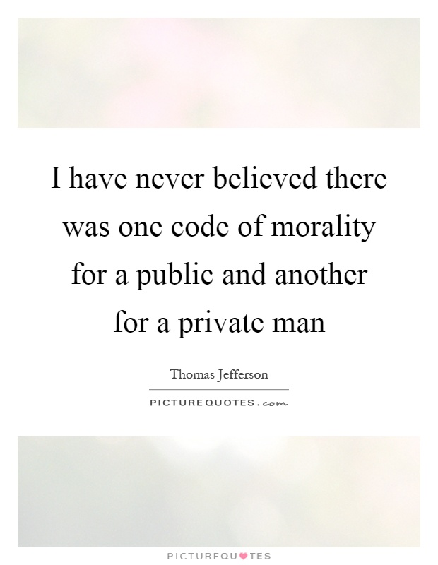 I have never believed there was one code of morality for a public and another for a private man Picture Quote #1