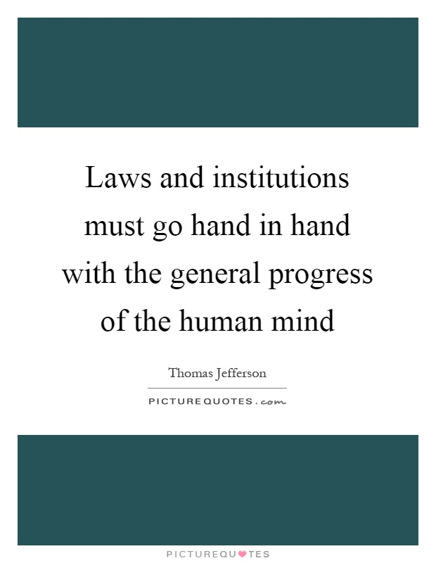 Laws and institutions must go hand in hand with the general progress of the human mind Picture Quote #1