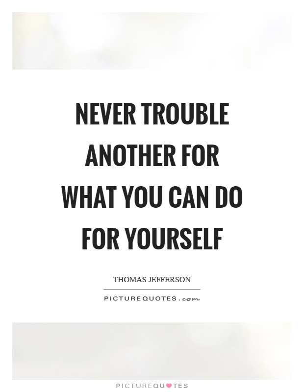 Never trouble another for what you can do for yourself Picture Quote #1