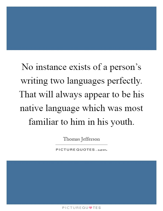 No instance exists of a person's writing two languages perfectly. That will always appear to be his native language which was most familiar to him in his youth Picture Quote #1