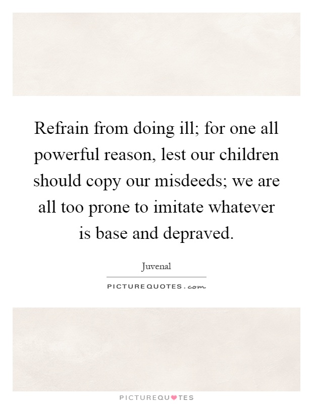 Refrain from doing ill; for one all powerful reason, lest our children should copy our misdeeds; we are all too prone to imitate whatever is base and depraved Picture Quote #1