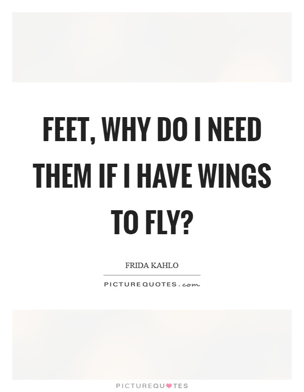 Feet, why do I need them if I have wings to fly? Picture Quote #1