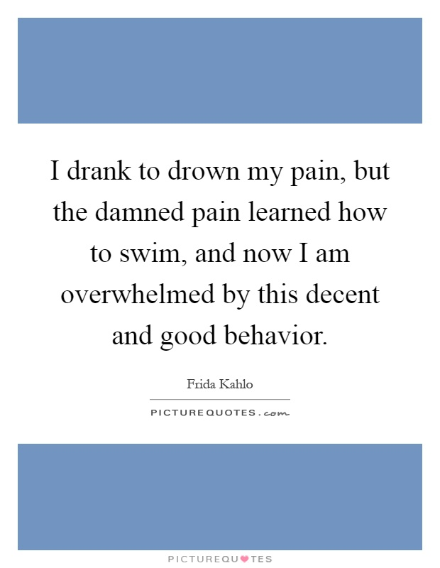 I drank to drown my pain, but the damned pain learned how to swim, and now I am overwhelmed by this decent and good behavior Picture Quote #1