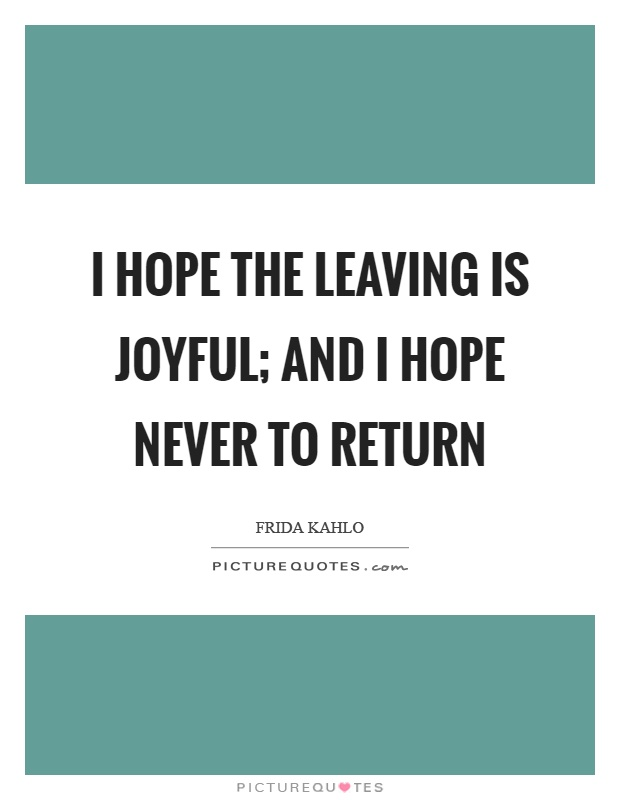 I hope the leaving is joyful; and I hope never to return Picture Quote #1