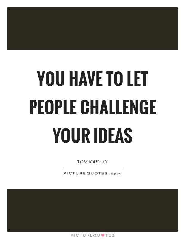 You have to let people challenge your ideas Picture Quote #1