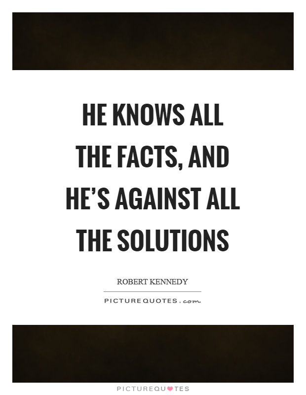He knows all the facts, and he's against all the solutions Picture Quote #1