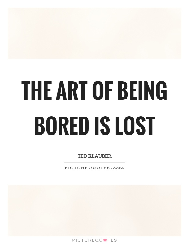 The art of being bored is lost Picture Quote #1
