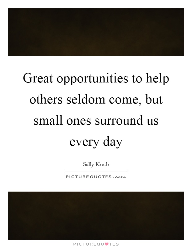 Great opportunities to help others seldom come, but small ones surround us every day Picture Quote #1