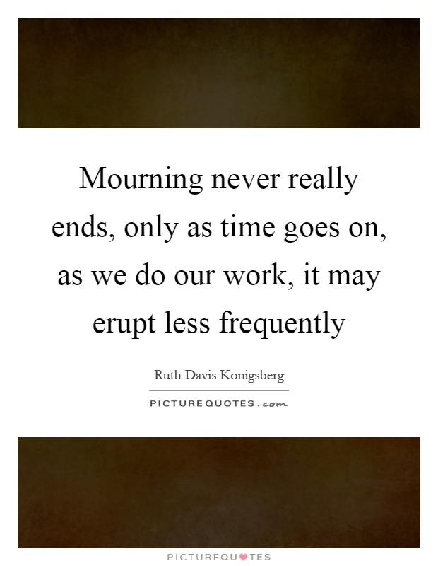 Mourning never really ends, only as time goes on, as we do our work, it may erupt less frequently Picture Quote #1