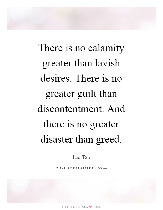 There is no calamity greater than lavish desires. There is no greater guilt than discontentment. And there is no greater disaster than greed Picture Quote #1