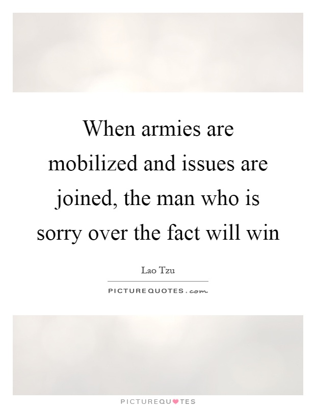 When armies are mobilized and issues are joined, the man who is sorry over the fact will win Picture Quote #1
