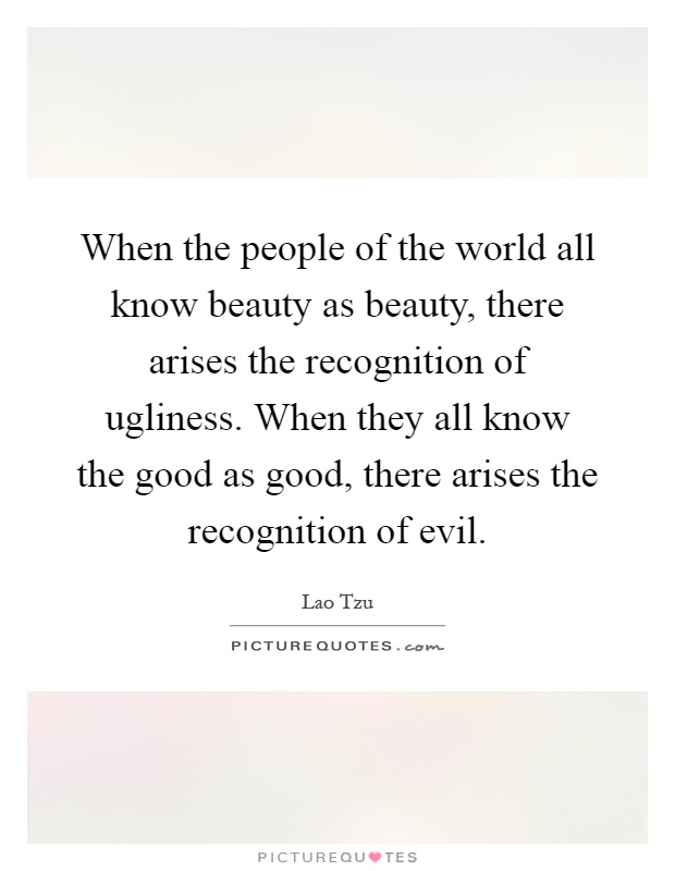 When the people of the world all know beauty as beauty, there arises the recognition of ugliness. When they all know the good as good, there arises the recognition of evil Picture Quote #1