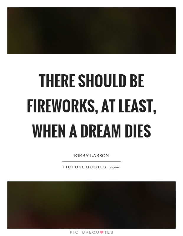 There should be fireworks, at least, when a dream dies Picture Quote #1