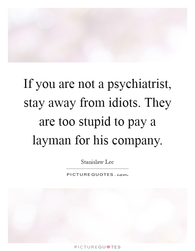 If you are not a psychiatrist, stay away from idiots. They are too stupid to pay a layman for his company Picture Quote #1
