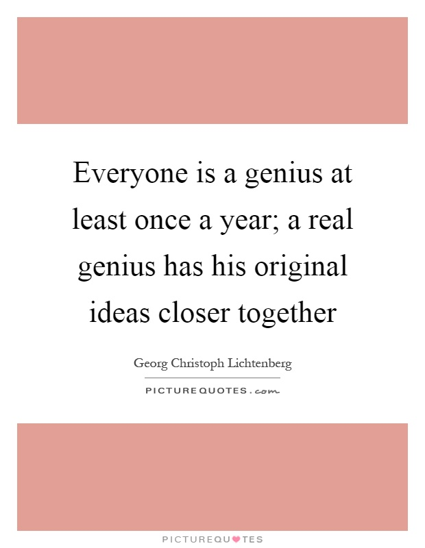 Everyone is a genius at least once a year; a real genius has his original ideas closer together Picture Quote #1