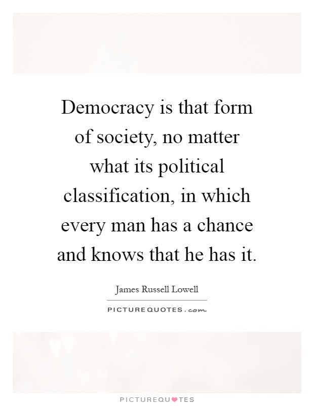 Democracy is that form of society, no matter what its political classification, in which every man has a chance and knows that he has it Picture Quote #1