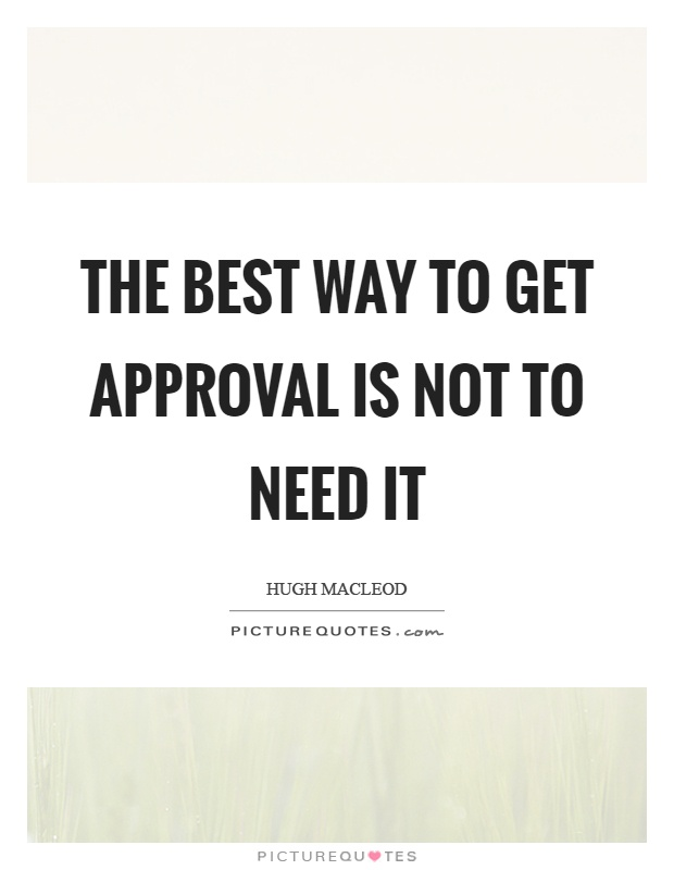 The best way to get approval is not to need it Picture Quote #1
