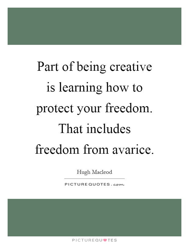 Part of being creative is learning how to protect your freedom. That includes freedom from avarice Picture Quote #1