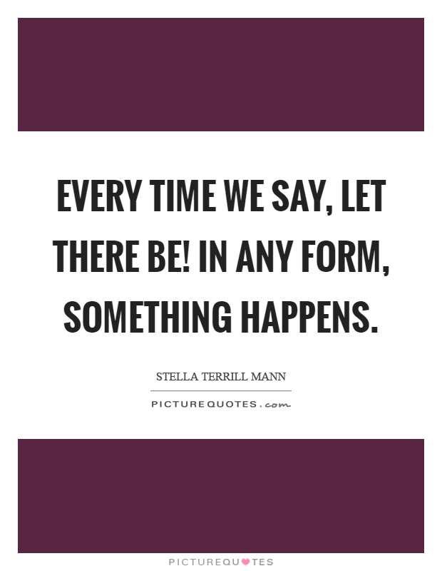 Every time we say, let there be! In any form, something happens Picture Quote #1