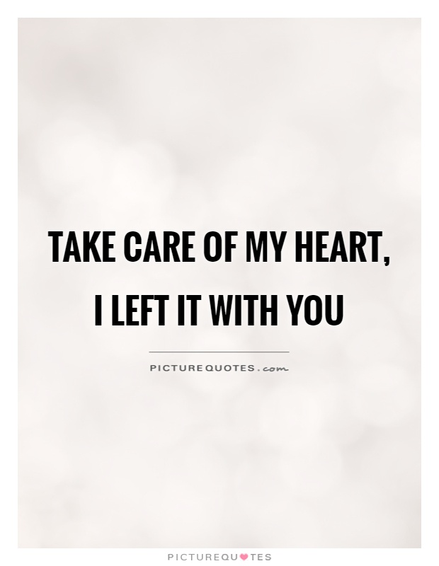Take care of my heart, I left it with you Picture Quote #1