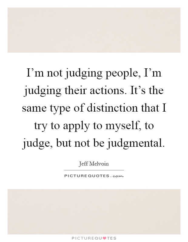 I'm not judging people, I'm judging their actions. It's the same type of distinction that I try to apply to myself, to judge, but not be judgmental Picture Quote #1