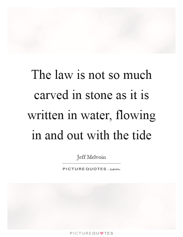 The law is not so much carved in stone as it is written in water, flowing in and out with the tide Picture Quote #1