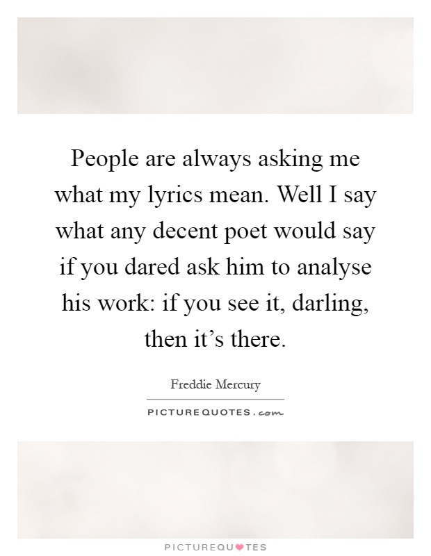 People are always asking me what my lyrics mean. Well I say what any decent poet would say if you dared ask him to analyse his work: if you see it, darling, then it's there Picture Quote #1