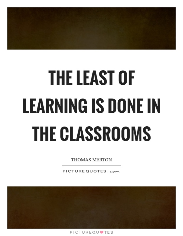 The least of learning is done in the classrooms Picture Quote #1