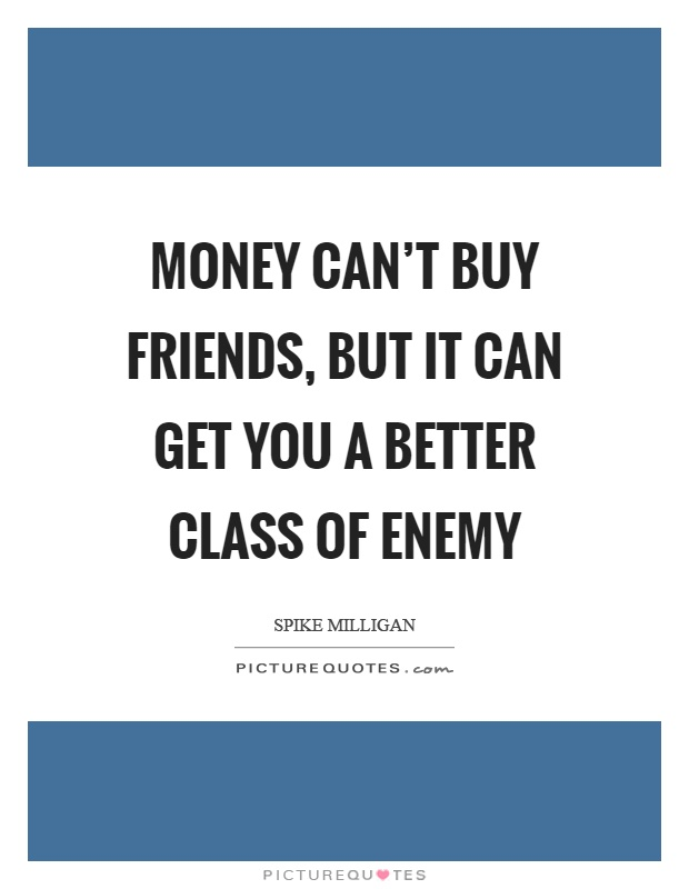 Money can't buy friends, but it can get you a better class of enemy Picture Quote #1