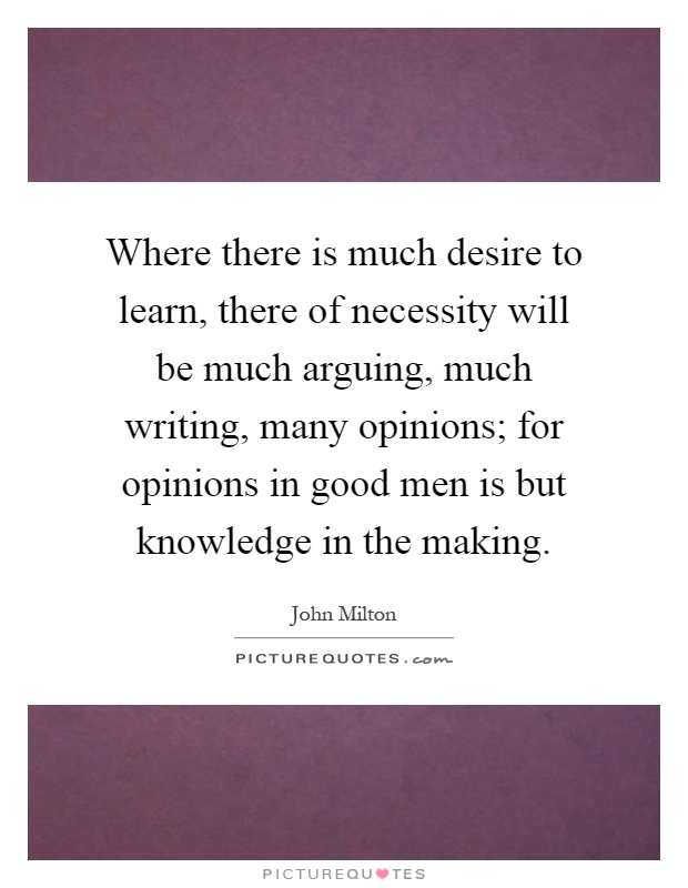 Where there is much desire to learn, there of necessity will be much arguing, much writing, many opinions; for opinions in good men is but knowledge in the making Picture Quote #1