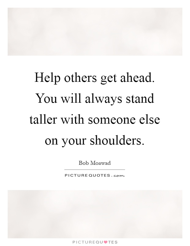 Help others get ahead. You will always stand taller with someone else on your shoulders Picture Quote #1