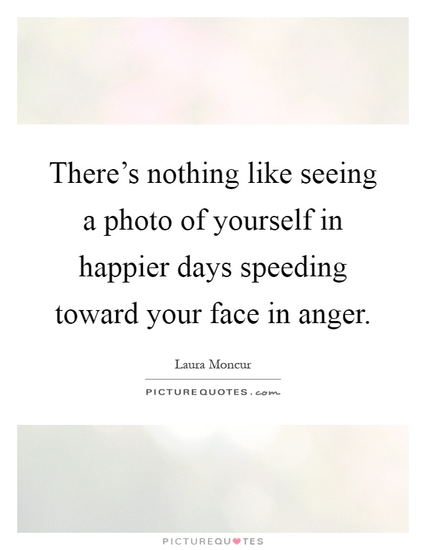 There's nothing like seeing a photo of yourself in happier days speeding toward your face in anger Picture Quote #1
