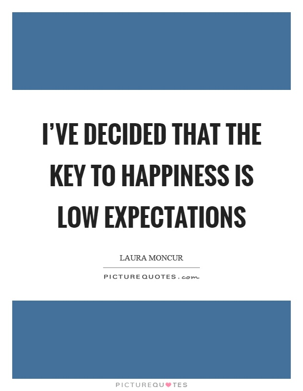 I've decided that the key to happiness is low expectations Picture Quote #1