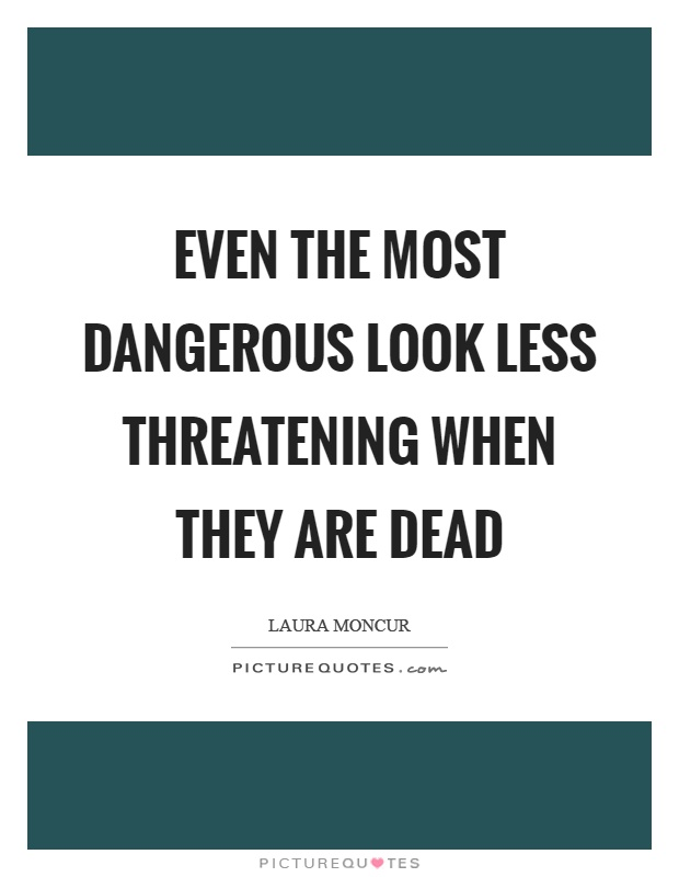 Even the most dangerous look less threatening when they are dead Picture Quote #1