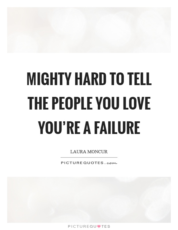 Mighty hard to tell the people you love you're a failure Picture Quote #1