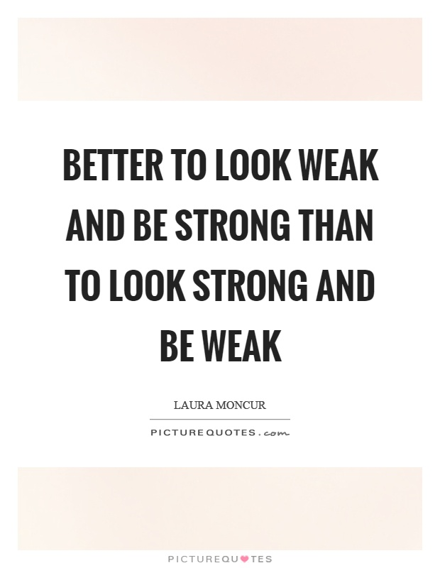 Better to look weak and be strong than to look strong and be weak Picture Quote #1