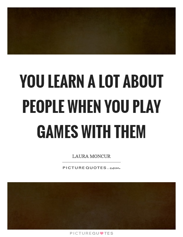 You learn a lot about people when you play games with them Picture Quote #1