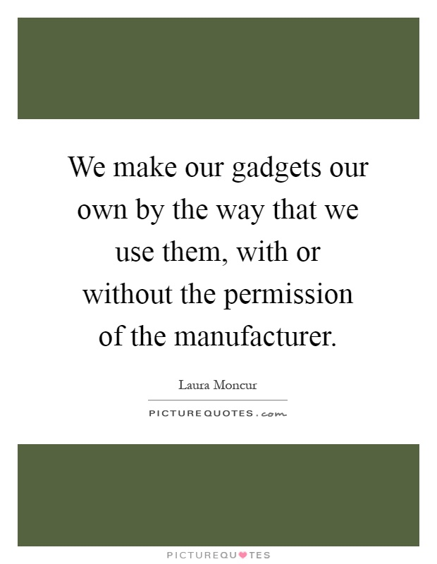 We make our gadgets our own by the way that we use them, with or without the permission of the manufacturer Picture Quote #1