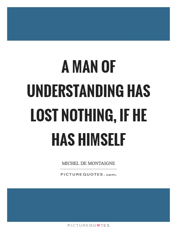 A man of understanding has lost nothing, if he has himself Picture Quote #1