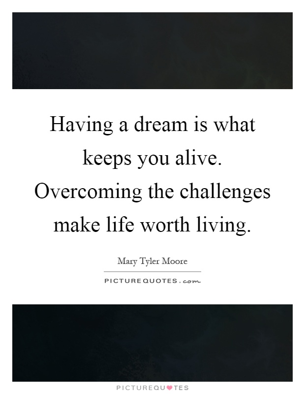 Having a dream is what keeps you alive. Overcoming the challenges make life worth living Picture Quote #1