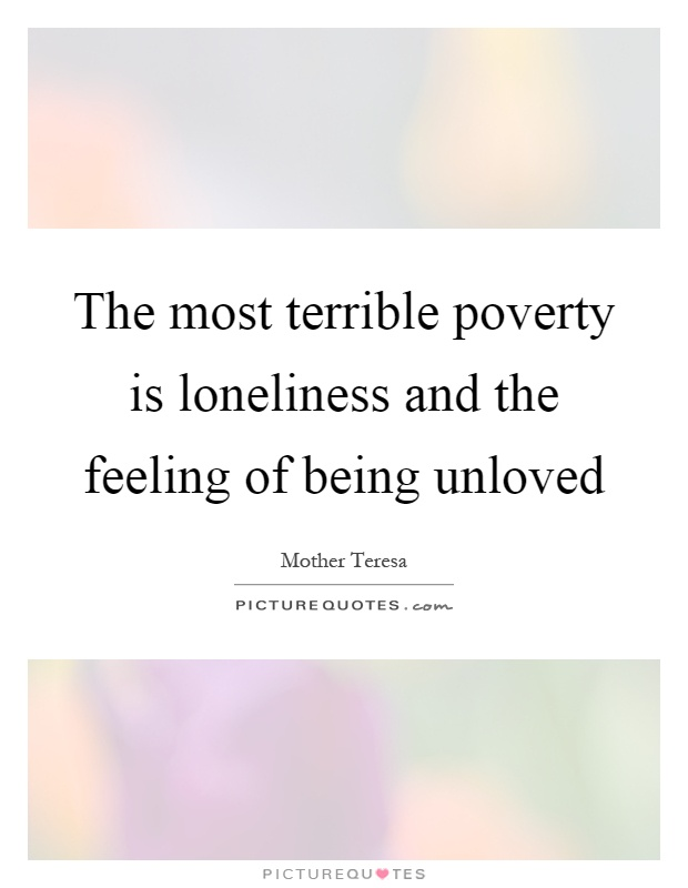 The most terrible poverty is loneliness and the feeling of being unloved Picture Quote #1