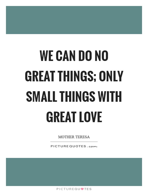 We can do no great things; only small things with great love ...